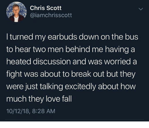 Fall, Love, and Break: Chris Scott  @iamchrisscott  I turned my earbuds down on the bus  to hear two men behind me having a  heated discussion and was worried a  fight was about to break out but they  were just talking excitedly about how  much they love fall  10/12/18, 8:28 AM