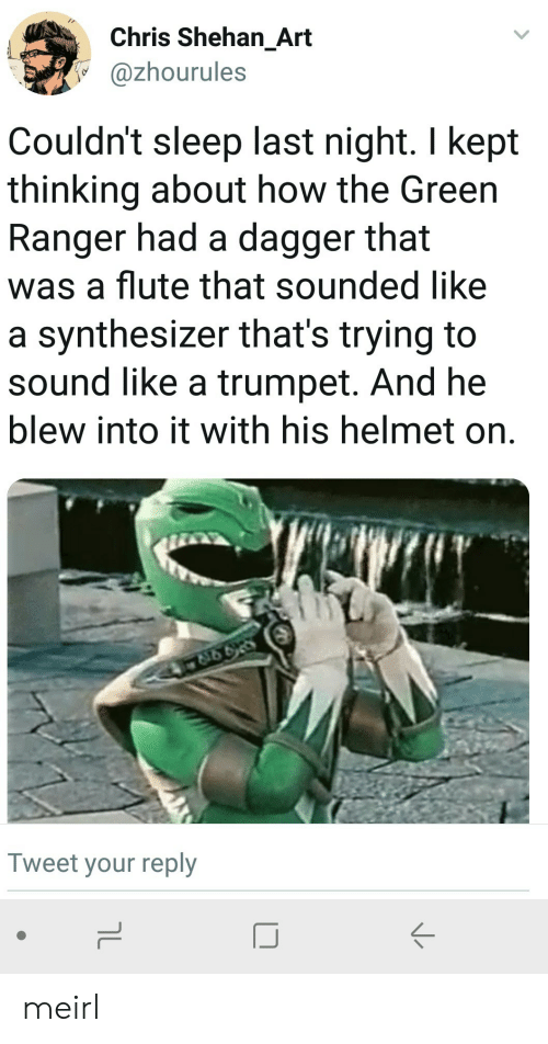 Sleep, MeIRL, and How: Chris Shehan_Art  @zhourules  Couldn't sleep last night. I kept  thinking about how the Green  Ranger had a dagger that  was a flute that sounded like  a synthesizer that's trying to  sound like a trumpet. And he  blew into it with his helmet on.  Tweet your reply  IJ meirl