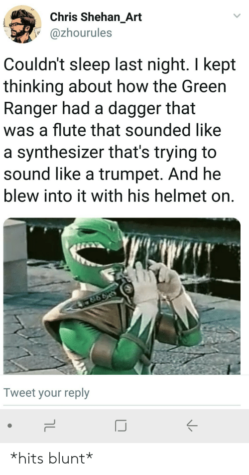 Sleep, How, and Art: Chris Shehan_Art  @zhourules  Couldn't sleep last night. I kept  thinking about how the Green  Ranger had a dagger that  was a flute that sounded like  a synthesizer that's trying to  sound like a trumpet. And he  blew into it with his helmet on.  Tweet your reply  IJ *hits blunt*