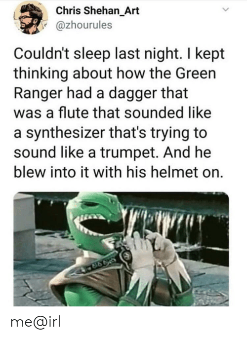 Sleep, Irl, and Me IRL: Chris Shehan_Art  @zhourules  Couldn't sleep last night. I kept  thinking about how the Green  Ranger had a dagger that  was a flute that sounded like  a synthesizer that's trying to  sound like a trumpet. And he  blew into it with his helmet on.  998 me@irl