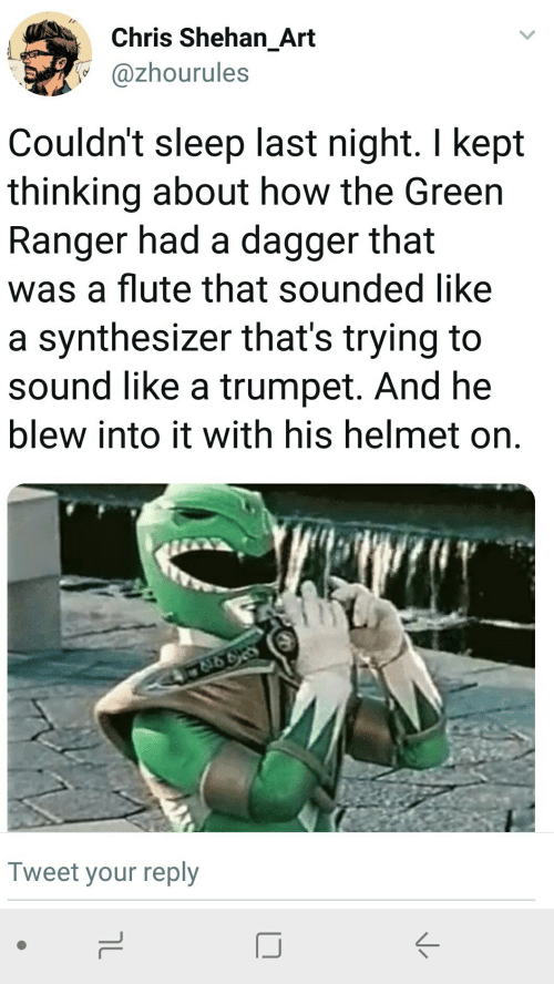 Sleep, How, and Art: Chris Shehan_Art  @zhourules  Couldn't sleep last night. I kept  thinking about how the Green  Ranger had a dagger that  was a flute that sounded Ilike  a synthesizer that's trying to  sound like a trumpet. And he  blew into it with his helmet on.  Tweet your reply