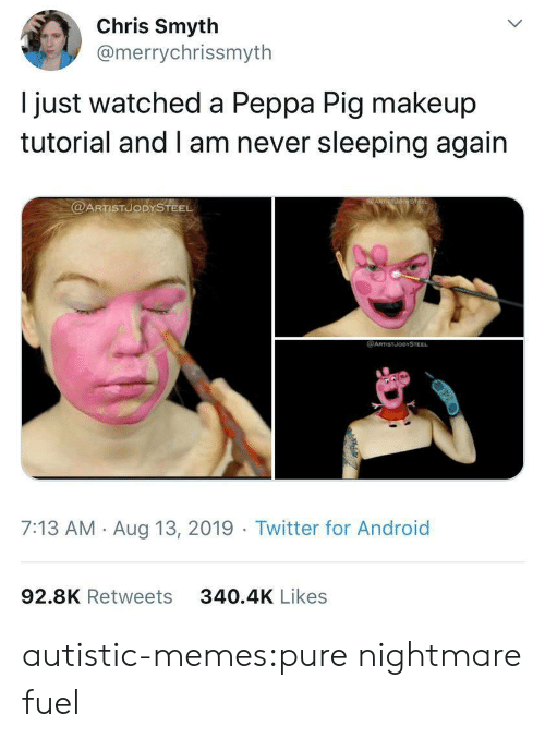 13 2019: Chris Smyth  @merrychrissmyth  just watched a Peppa Pig makeup  tutorial and I am never sleeping again  @ARTISTUODYSTEEL  @ARTSTJODYSTEEL  7:13 AM Aug 13, 2019 Twitter for Android  92.8K Retweets  340.4K Likes autistic-memes:pure nightmare fuel