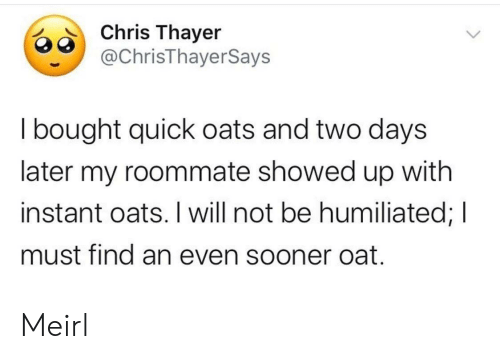 Roommate, MeIRL, and Oats: Chris Thayer  @ChrisThayerSays  I bought quick oats and two days  later my roommate showed up with  instant oats. I will not be humiliated; I  must find an even sooner oat. Meirl