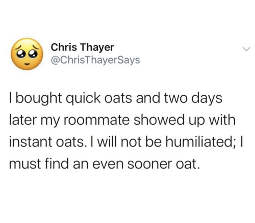Instant: Chris Thayer  @ChrisThayerSays  I bought quick oats and two days  later my roommate showed up with  instant oats. I will not be humiliated; I  must find an even sooner oat.