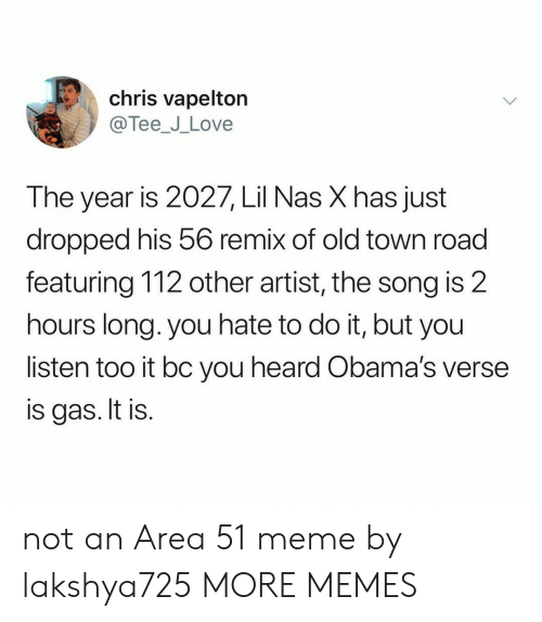 Dank, Love, and Meme: chris vapelton  @Tee_J_Love  The year is 2027, Lil Nas X has just  dropped his 56 remix of old town road  featuring 112 other artist, the song is 2  hours long. you hate to do it, but you  listen too it bc you heard Obama's verse  is gas. It is. not an Area 51 meme by lakshya725 MORE MEMES