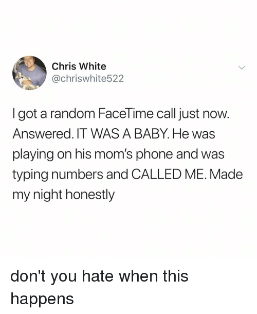Facetime, Moms, and Phone: Chris White  @chriswhite522  I got a random FaceTime call just now.  Answered. IT WAS A BABY. He was  playing on his mom's phone and was  typing numbers and CALLED ME. Made  my night honestly don't you hate when this happens