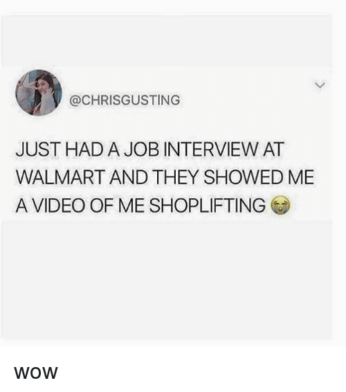 Job Interview, Memes, and Walmart: @CHRISGUSTING  JUST HAD A JOB INTERVIEW AT  WALMART AND THEY SHOWED ME  A VIDEO OF ME SHOPLIFTING wow