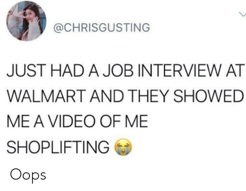 Job Interview, Walmart, and Video: @CHRISGUSTING  JUST HAD A JOB INTERVIEW AT  WALMART AND THEY SHOWED  ME A VIDEO OF ME  SHOPLIFTING Oops