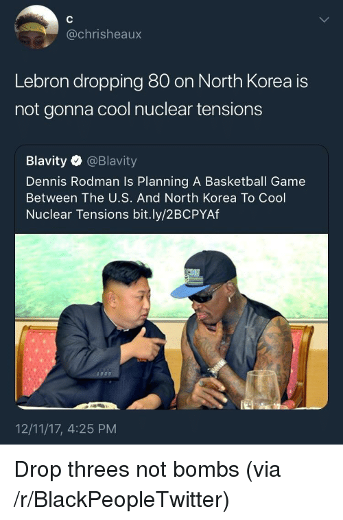 rodman: @chrisheaux  Lebron dropping 80 on North Korea is  not gonna cool nuclear tensions  Blavity @Blavity  Dennis Rodman Is Planning A Basketball Game  Between The U.S. And North Korea To Cool  Nuclear Tensions bit.ly/2BCPYAf  12/11/17, 4:25 PM <p>Drop threes not bombs (via /r/BlackPeopleTwitter)</p>