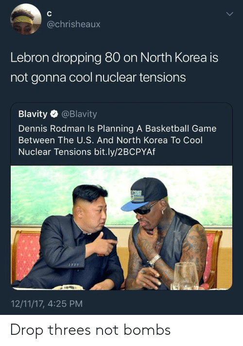 rodman: @chrisheaux  Lebron dropping 80 on North Korea is  not gonna cool nuclear tensions  Blavity @Blavity  Dennis Rodman Is Planning A Basketball Game  Between The U.S. And North Korea To Cool  Nuclear Tensions bit.ly/2BCPYAf  12/11/17, 4:25 PM Drop threes not bombs