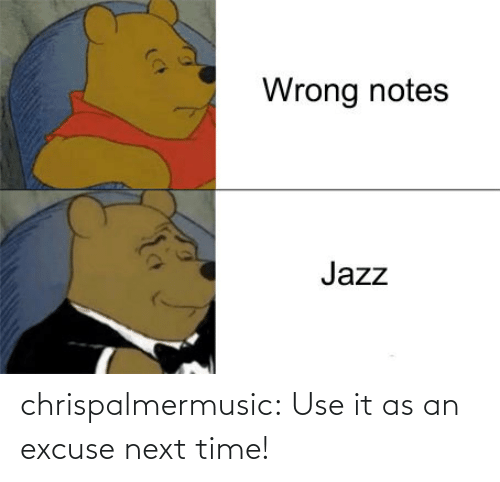 Next Time: chrispalmermusic:  Use it as an excuse next time!