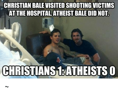 Atheistism: CHRISTIAN BALE VISITEDSHOOTING VICTIMS  AT THE HOSPITAL ATHEIST BALE DID NOT.  CHRISTIANS1 ATHEISTSO ~Μιχαηλ