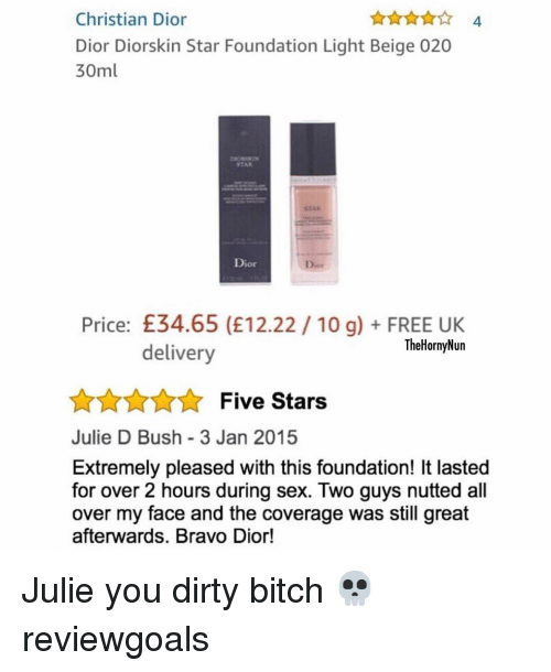 dior: Christian Dior  Dior Diorskin Star Foundation Light Beige 020  30ml  4  STAR  Dior  Dior  Price: £34.65 (E12.22 10 g)FREE UK  TheHornyNun  delivery  AnnFive Stars  Julie D Bush 3 Jan 2015  Extremely pleased with this foundation! It lasted  for over 2 hours during sex. Two guys nutted all  over my face and the coverage was still great  afterwards. Bravo Dior! Julie you dirty bitch 💀 reviewgoals