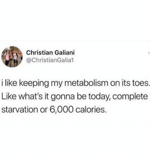 Today, Metabolism, and Whats: Christian Galiani  @ChristianGalia1  i like keeping my metabolism on its toes  Like what's it gonna be today, complete  starvation or 6,000 calories.