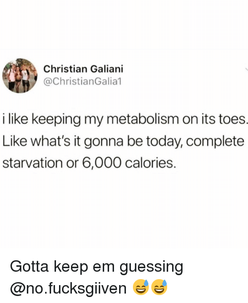 Keep Em Guessing: Christian Galiani  @ChristianGalia1  i like keeping my metabolism on its toes  Like what's it gonna be today, complete  starvation or 6,000 calories. Gotta keep em guessing @no.fucksgiiven 😅😅