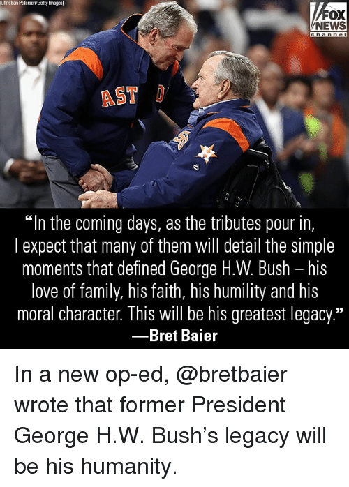 """Family, Love, and Memes: Christian Peterseny Getty Images  FOX  NEWS  AST  """"In the coming days, as the tributes pour in,  l expect that many of them will detail the simple  moments that defined George H.W. Bush - his  love of family, his faith, his humility and his  moral character. This will be his greatest legacy.""""  -Bret Baier In a new op-ed, @bretbaier wrote that former President George H.W. Bush's legacy will be his humanity."""