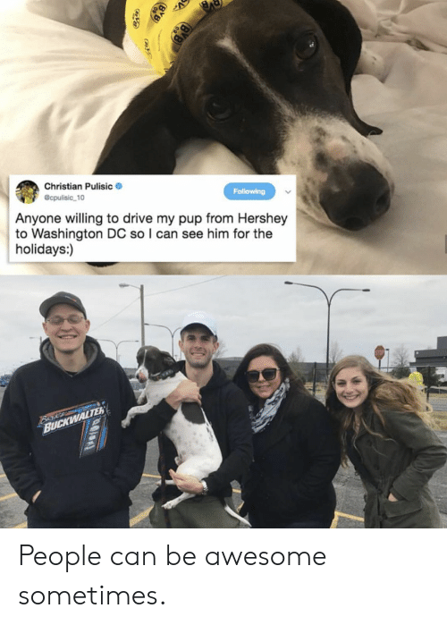 Washington Dc: Christian Pulisic  @cpulisic 10  Following  Anyone willing to drive my pup from Hershey  to Washington DC so I can see him for the  holidays:)  Beke  BUCKWALTER People can be awesome sometimes.