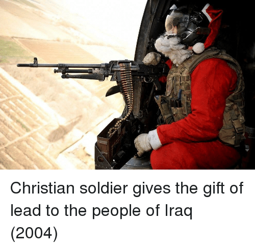 Iraq, The Gift, and Lead: Christian soldier gives the gift of lead to the people of Iraq (2004)