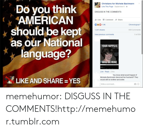 Tumblr, American, and Blog: Christians for Michele Bachmann  Do you think  AMERICAN  should be kept  as our National  language?  Like This Page September 6  DISGUSS IN THE COMMENTS  Like Comment Share  1.9K  Chronological  1,341 shares  559 Comments  View previous comments  5 of 559  YOUR NIPPLES  WILL BE MINE  Like Reply 2 hrs  You know what would happen if  Michelle Bachmann devorced her husband? They  LIKE AND SHARE= YES  would still be brother and sister  Write a comment... memehumor:  DISGUSS IN THE COMMENTS!http://memehumor.tumblr.com