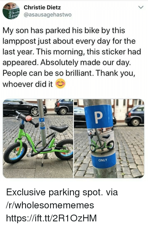 Thank You, Brilliant, and Bike: Christie Dietz  @asausagehastwo  Die  My son has parked his bike by this  lamppost just about every day for the  last year. This morning, this sticker had  appeared. Absolutely made our day.  People can be so brilliant. Thank you,  whoever did it  ONLY Exclusive parking spot. via /r/wholesomememes https://ift.tt/2R1OzHM