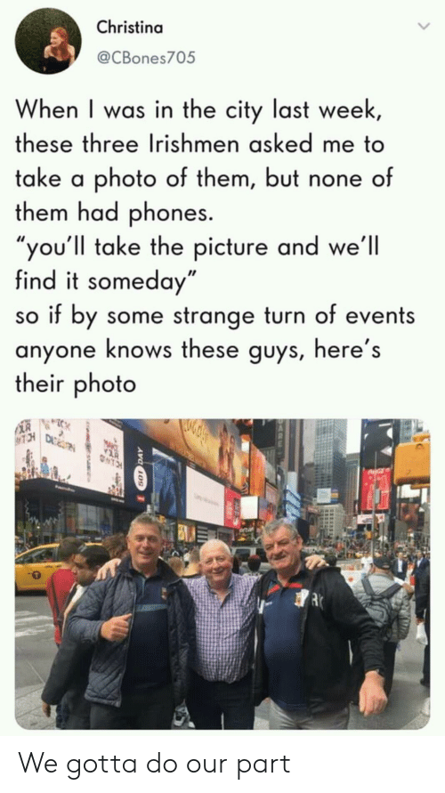 """Photo, City, and Three: Christina  @CBones705  When I was in the city last week  these three Irishmen asked me to  take a photo of them, but none of  them had phones.  ou'll take the picture and we'll  find it someday""""  so if by some strange turn of events  anyone knows these guys, here's  their photo We gotta do our part"""
