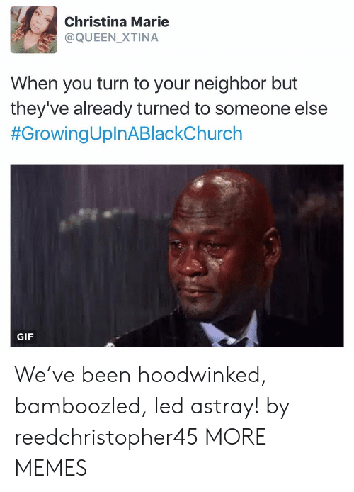 Theyve: Christina Marie  @QUEEN_XTINA  When you turn to your neighbor but  they've already turned to someone else  #GrowingUplnABlackChurch  GIF We've been hoodwinked, bamboozled, led astray! by reedchristopher45 MORE MEMES