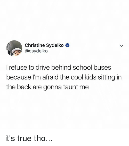taunt: Christine Sydelko  @csydelko  I refuse to drive behind school buses  because l'm afraid the cool kids sitting in  the back are gonna taunt me it's true tho...