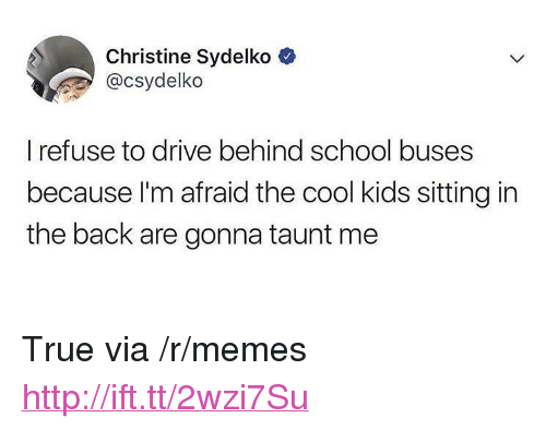 """taunt: Christine Sydelko  @csydelko  I refuse to drive behind school buses  because l'm afraid the cool kids sitting in  the back are gonna taunt me <p>True via /r/memes <a href=""""http://ift.tt/2wzi7Su"""">http://ift.tt/2wzi7Su</a></p>"""