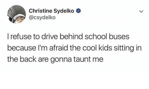 taunt: Christine Sydelko  @csydelko  I refuse to drive behind school buses  because I'm afraid the cool kids sitting in  the back are gonna taunt me