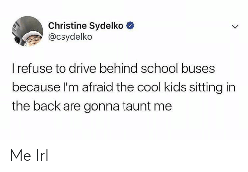 taunt: Christine Sydelko  @csydelko  I refuse to drive behind school buses  because l'm afraid the cool kids sitting in  the back are gonna taunt me Me Irl
