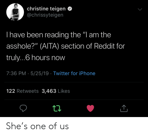 """christine: christine teigen <  @chrissyteigen  I have been reading the """"l am the  asshole?"""" (AITA) section of Reddit for  truly...6 hours now  7:36 PM- 5/25/19 Twitter for iPhone  122 Retweets 3,463 Likes She's one of us"""