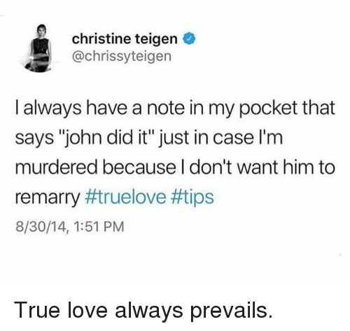 """Dank, Love, and True: christine teigen  @chrissyteigen  I always have a note in my pocket that  says """"john did it"""" just in case l'm  murdered because I don't want him to  remarry #true love #tips  8/30/14, 1:51 PM True love always prevails."""