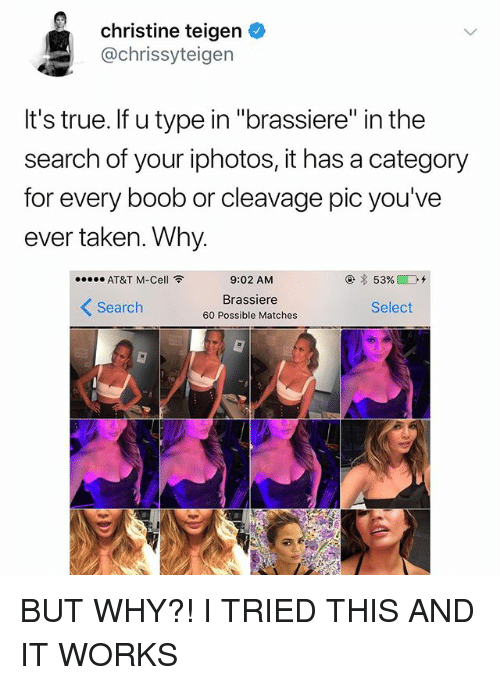 "Taken, True, and At&t: christine teigen  @chrissyteigen  It's true. If u type in ""brassiere"" in the  search of your iphotos, it has a category  for every boob or cleavage pic you've  ever taken. Why  AT&T M-Cell令  9:02 AM  Brassiere  60 Possible Matches  くSearch  Select BUT WHY?! I️ TRIED THIS AND IT WORKS"