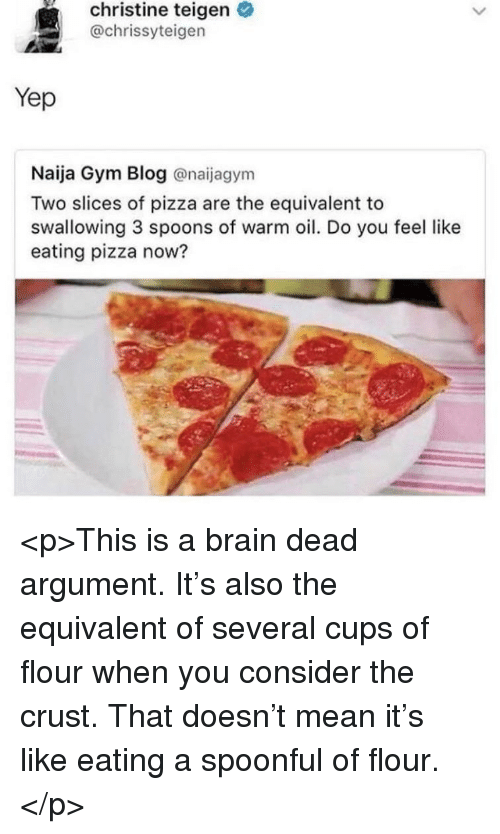 Gym, Pizza, and Blog: christine teigen  @chrissyteigen  Yep  Naija Gym Blog @naijagym  Two slices of pizza are the equivalent to  swallowing 3 spoons of warm oil. Do you feel like  eating pizza now? <p>This is a brain dead argument. It's also the equivalent of several cups of flour when you consider the crust. That doesn't mean it's like eating a spoonful of flour.</p>