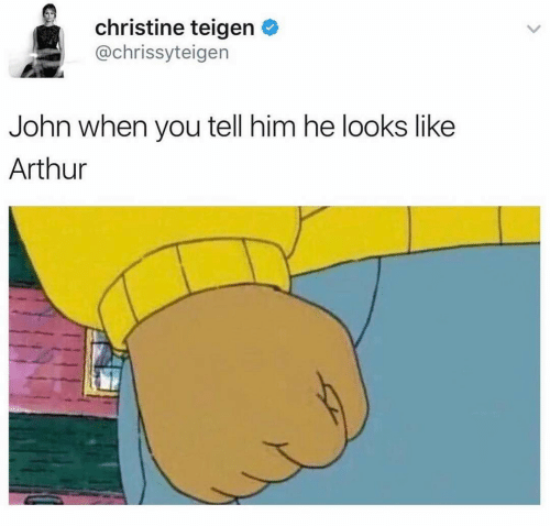 john: christine teigen O  @chrissyteigen  John when you tell him he looks like  Arthur