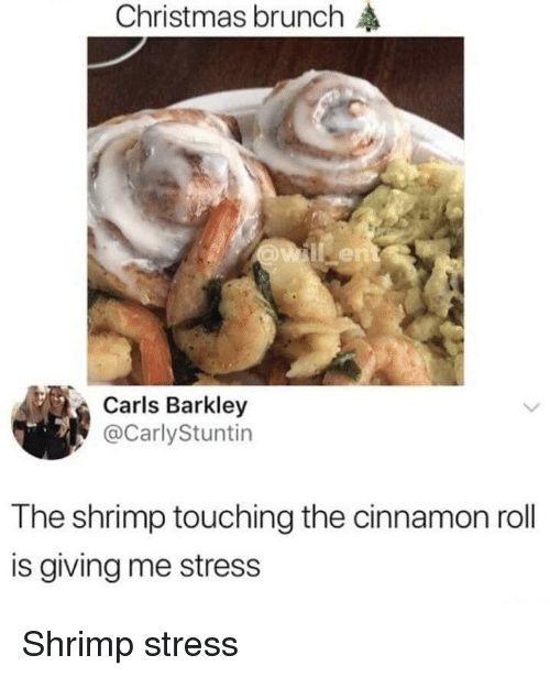 barkley: Christmas brunch  Carls Barkley  @CarlyStuntin  The shrimp touching the cinnamon roll  is giving me stress Shrimp stress