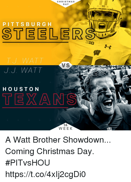 steeler: CHRISTMAS  DAY  PIT T S B U R G H  STEELER  BIG  TU WATT  VS  J. J. WATT  H O UST ON  TEXAN  16  WEEK A Watt Brother Showdown...  Coming Christmas Day. #PITvsHOU https://t.co/4xIj2cgDi0