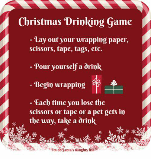 tags: Christmas Drinking Game  - Lay out your wrapping paper,  scissors, tape, tags, etc.  - Pour yourself a drink  - Begin wrapping  - Each time you lose the  scissors or tape or a pet gets in  the way, take a drink  I'm on Santa's naughty list