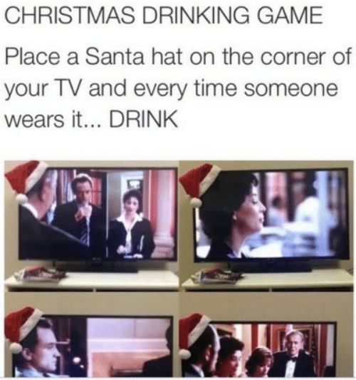 Santa: CHRISTMAS DRINKING GAME  Place a Santa hat on the corner of  your TV and every time someone  wears it... DRINK