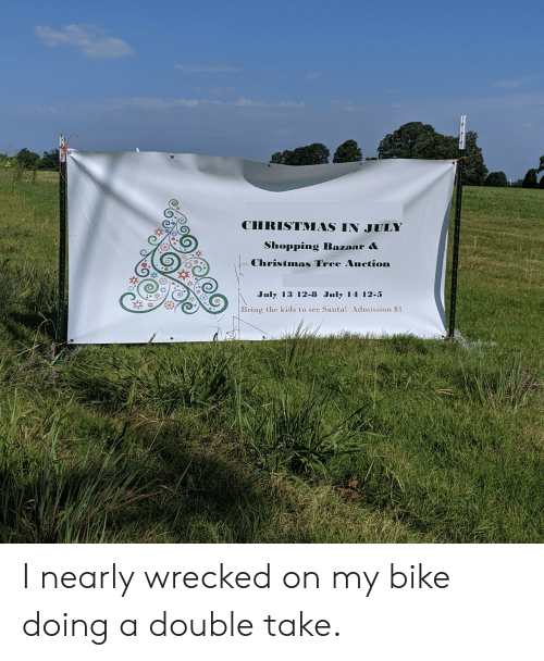 Christmas, Shopping, and Christmas Tree: CHRISTMAS IN JULY  Shopping Bazaar &  Christmas Tree Auction  July 13 12-8 July 14 12-5  Bring the kids to see  Santa! Admission $1 I nearly wrecked on my bike doing a double take.