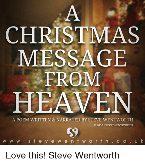 Heaven, Memes, and K Love: CHRISTMAS  MESSAGE  FROM  HEAVEN  A POEM WRITTEN & NARRATED BY STEVE WENTWORTH  2016 STEVE WENTWORTH  W W w S t e v e w e n t w o r t h  C O  u k Love this! Steve Wentworth