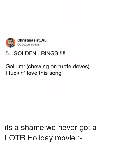 Christmas, Love, and Movie: Christmas stEVE  @C00LpenNAME  Gollum: (chewing on turtle doves)  l fuckin' love this song its a shame we never got a LOTR Holiday movie :-