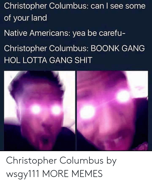 native americans: Christopher Columbus: can I see some  of your land  Native Americans: yea be carefu-  Christopher Columbus: BOONK GANG  HOL LOTTA GANG SHIT Christopher Columbus by wsgy111 MORE MEMES