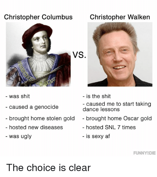 Af, Dank, and Sexy: Christopher Columbus  Christopher Walken  VS.  was shit  caused a genocide  brought home stolen gold  hosted new diseases  is the shit  - caused me to start taking  dance lessons  - brought home Oscar gold  hosted SNL 7 times  - was ugly  - is sexy af  FUNNYSDIE The choice is clear