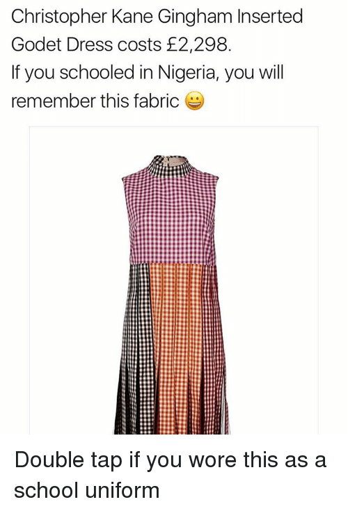 christophe: Christopher Kane Gingham Inserted  Godet Dress costs 2,298  If you schooled in Nigeria, you will  remember this fabric Double tap if you wore this as a school uniform