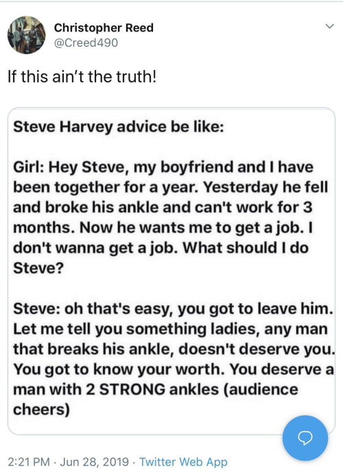 Advice, Be Like, and Steve Harvey: Christopher Reed  @Creed490  If this ain't the truth!  Steve Harvey advice be like:  Girl: Hey Steve, my boyfriend and I have  been together for a year. Yesterday he fell  and broke his ankle and can't work for 3  months. Now he wants me to get a job. I  don't wanna get a job. What should I do  Steve?  Steve: oh that's easy, you got to leave him.  Let me tell you something ladies, any man  that breaks his ankle, doesn't deserve you.  You got to know your worth. You deserve a  man with 2 STRONG ankles (audience  cheers)  2:21 PM Jun 28, 2019 Twitter Web App
