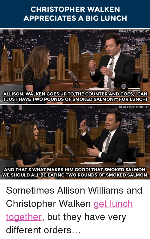 """Christopher Walken: CHRISTOPHER WALKEN  APPRECIATES A BIG LUNCH   #FALLONTONIGHT  ALLISON: WALKEN GOES UP TO THE COUNTER AND GOES,""""CAN  JUST HAVE TWO POUNDS OF SMOKED SALMON?"""" FOR LUNCH!   , #FALLONTONIGHT  AND THAT'S WHAT MAKES HIM GOOD! THAT SMOKED SALMON  WE SHOULD ALL BE EATING TWO POUNDS OF SMOKED SALMON <p>Sometimes Allison Williams and Christopher Walken <a href=""""http://www.nbc.com/the-tonight-show/segments/66696"""" target=""""_blank"""">get lunch together</a>, but they have very different orders&hellip;</p>"""