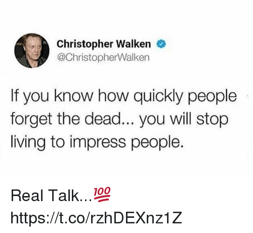 Christopher Walken, Living, and How: Christopher Walken  @ChristopherWalken  If you know how quickly people  forget the dead... you will stop  living to impress people. Real Talk...💯 https://t.co/rzhDEXnz1Z