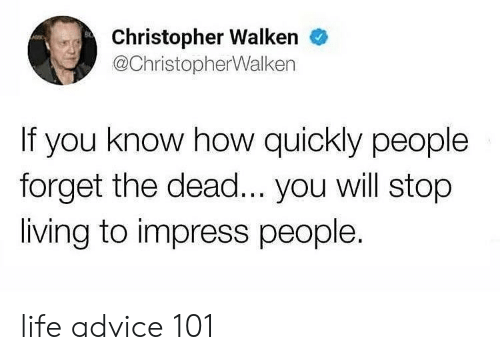 Christopher Walken: Christopher Walken  @ChristopherWalken  If you know how quickly people  forget the dead... you will stop  living to impress people. life advice 101
