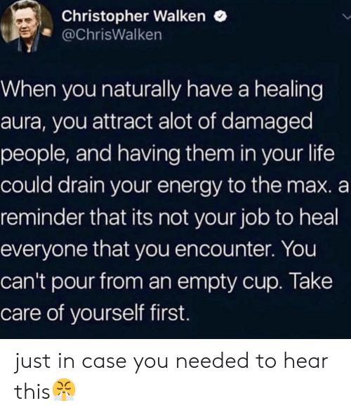 Healing: Christopher Walken  @ChrisWalken  When you naturally have a healing  aura, you attract alot of damaged  people, and having them in your life  could drain your energy to the max. a  reminder that its not your job to heal  everyone that you encounter. You  can't pour from an empty cup. Take  care of yourself first. just in case you needed to hear this😤